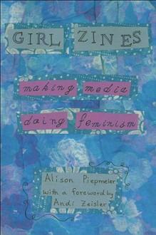 Girl Zines: Making Media, Doing Feminism - Alison Piepmeier, Andi Zeisler