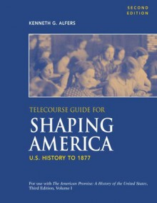 Telecourse Guide for Shaping America: U.S. History to 1877: Volume 1 - Kenneth Alfers, Michael P. Johnson, Sarah Stage, Patricia Cline Cohen, James L. Roark