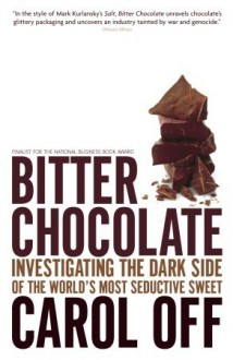 Bitter Chocolate: Investigating the Dark Side of the World's Most Seductive Sweet - Carol Off
