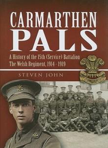 Carmarthen Pals: A History of the 15th (Service) Battalion the Welsh Regiment, 1914-1919 - Steven John