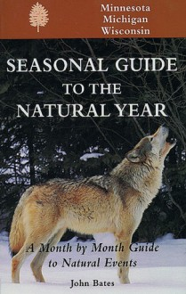 Seasonal Guide to the Natural Year: A Month by Month Guide to Natural Events--Minnesota, Michigan & Wisconsin - John Bates