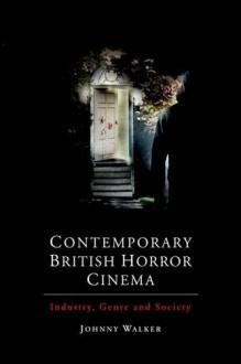 Contemporary British Horror Cinema: Industry, Genre and Society - Johnny Walker