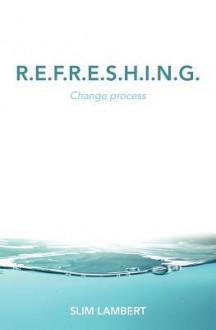 R.E.F.R.E.S.H.I.N.G.: Change Process - Slim Lambert
