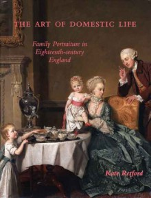 The Art of Domestic Life: Family Portraiture in Eighteenth-Century England - Kate Retford