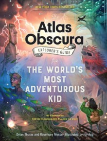 The Atlas Obscura Explorer's Guide for the World's Most Adventurous Kid - Dylan Thuras