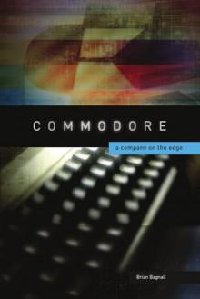 Commodore: A Company on the Edge - Brian Bagnall