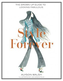 Style Forever: The Grown-Up Guide to Looking Fabulous - Alyson Walsh,Leo Greenfield