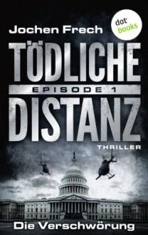 TÖDLICHE DISTANZ - Episode 1: Die Verschwörung: Thriller - Jochen Frech