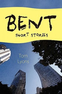 Bent: Short Stories - Tom Lyons