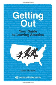 Getting Out: Your Guide to Leaving America (Process Self-reliance Series) - Mark Ehrman