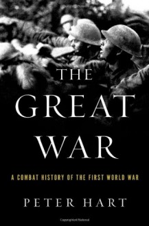 The Great War: A Combat History of the First World War - Peter Hart