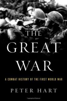 The Great War: A Combat History of the First World War - Peter Hart