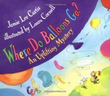 Where Do Balloons Go? - Jamie Lee Curtis, Laura Cornell
