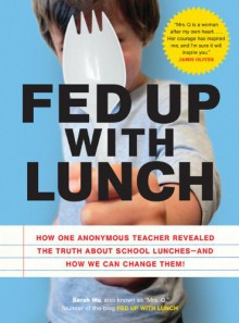 Fed Up with Lunch: How One Anonymous Teacher Revealed the Truth about School Lunches--and How We Can Change Them! - Sarah Wu