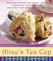 Alice's Tea Cup: Delectable Recipes for Scones, Cakes, Sandwiches, and More from New York's Most Whimsical Tea Spot - Haley Fox,Lauren Fox,Lauren Fox