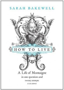 How to Live: A Life of Montaigne in One Question and Twenty Attempts at An Answer - Sarah Bakewell