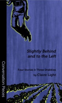 Slightly Behind And To The Left: Four Stories And Three Drabbles (Conversation Pieces Series #26) - Claire Light