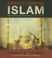 Understanding Islam, Revised Edition: An Introduction to the Muslim World - Thomas W Lippman, Wanda McCaddon