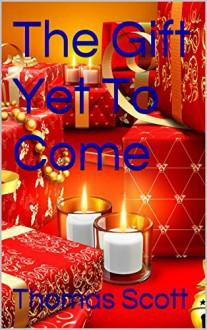 The Gift Yet To Come - Thomas Scott, Thomas Scott
