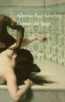 La mano del fuego/ The Fire's Hand - Alberto Ruy-Sánchez, Alberto Ruy Sánchez