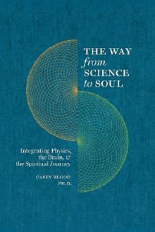 The Way from Science to Soul; Integrating Physics, the Brain, and the Spiritual Journey - Casey Blood