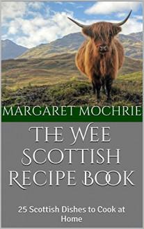 The Wee Scottish Recipe Book: 25 Scottish Dishes to Cook at Home (The Wee Scottish Recipe Books Book 1) - Margaret Mochrie