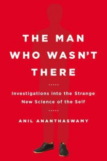 The Man Who Wasn't There: Investigations into the Strange New Science of the Self - Anil Ananthaswamy