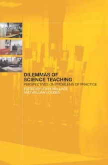 Dilemmas of Science Teaching: Perspectives on Problems of Practice - John Wallace, William Louden