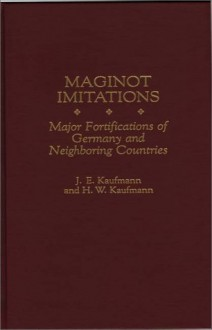 Maginot Imitations: Major Fortifications of Germany and Neighboring Countries - J.E. Kaufmann, H.W. Kaufmann