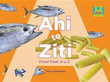 Ahi to Ziti: Food from A to Z - Tracy Kompelien