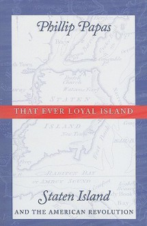 That Ever Loyal Island: Staten Island and the American Revolution - Phillip Papas
