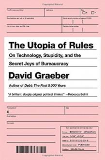 The Utopia of Rules: On Technology, Stupidity, and the Secret Joys of Bureaucracy - David Graeber