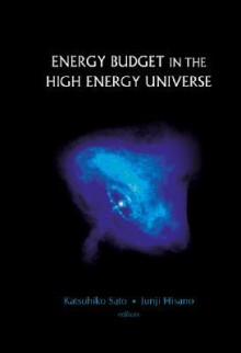 Energy Budget in the High Energy Universe: Proceedings of the International Workshop - Katsuhiko Sato, Hisano Junji