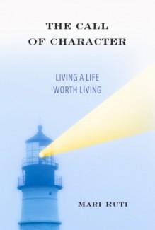 The Call of Character: Living a Life Worth Living - Mari Ruti
