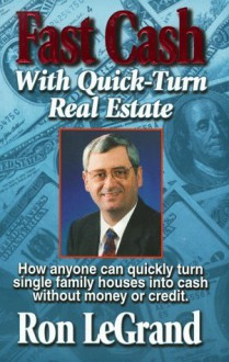 Fast Cash With Quick-Turn Real Estate: How Anyone Can Quickly Turn Single Family Houses into Cash - Ron LeGrand