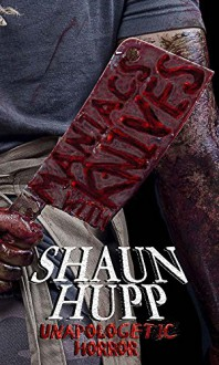 Maniacs with Knives: Unapologetic Horror - Shaun Hupp