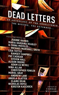 Dead Letters: An Anthology of the Undelivered, the Missing, the Returned... - Joanne Harris, Ramsey Campbell, Pat Cadigan, China Miéville, Nicholas Royle, Conrad Williams, Lisa Tuttle, Adam Nevill, Muriel Gray, Steven Hall, Andrew Lane, Nina Allan, Alison Moore, Angela Slatter, Kirsten Kaschock, Claire Dean, Michael Marshall Smith, Maria Dahvana H