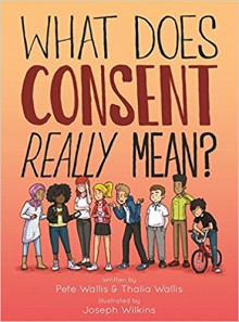 What Does Consent Really Mean? - Thalia Wallis,William Joseph Wilkins,Pete Wallis
