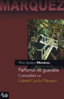 Parfum de guayaba: Convorbiri cu Gabriel Garcia Marquez - Plinio Apuyelo Mendoza