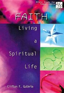 Faith: Living a Spiritual Life (Bible Study for Young Adults 20/30) - Clifton F. Guthrie