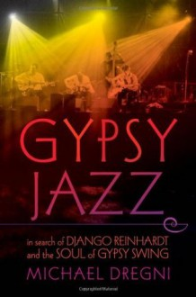 Gypsy Jazz: In Search of Django Reinhardt and the Soul of Gypsy Swing - Michael Dregni