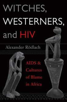Witches, Westerners, and HIV: AIDS and Cultures of Blame in Africa - Alexander Rödlach