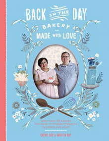 Back in the Day Bakery Made with Love: More than 100 Recipes and Make-It-Yourself Projects to Create and Share - Cheryl Day, Griffith Day