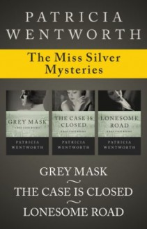 The Miss Silver Mysteries: Grey Mask, The Case Is Closed, and Lonesome Road - Patricia Wentworth