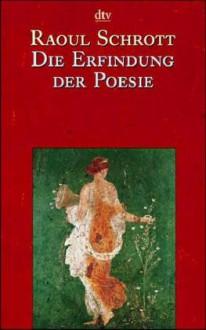 Die Erfindung der Poesie: Gedichte aus den ersten viertausende Jahren (Die Andere Bibliothek - Erfolgsausgabe) - Raoul Schrott