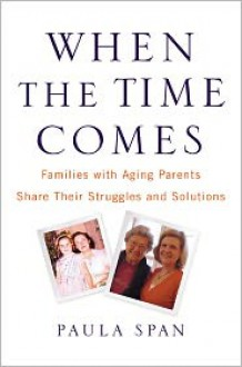 When the Time Comes: Families with Aging Parents Share Their Struggles and Solutions - Paula Span