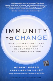 Immunity to Change: How to Overcome It and Unlock the Potential in Yourself and Your Organization - Robert Kegan, Lisa Laskow Lahey
