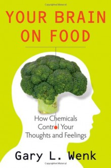 Your Brain on Food: How Chemicals Control Your Thoughts and Feelings - Gary Wenk