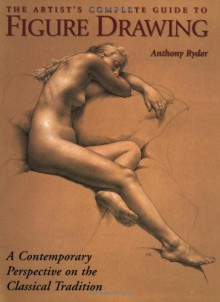 The Artist's Complete Guide to Figure Drawing: A Contemporary Perspective On the Classical Tradition - Anthony Ryder