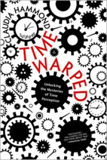 Time Warped: Unlocking the Mysteries of Time Perception - Claudia Hammond